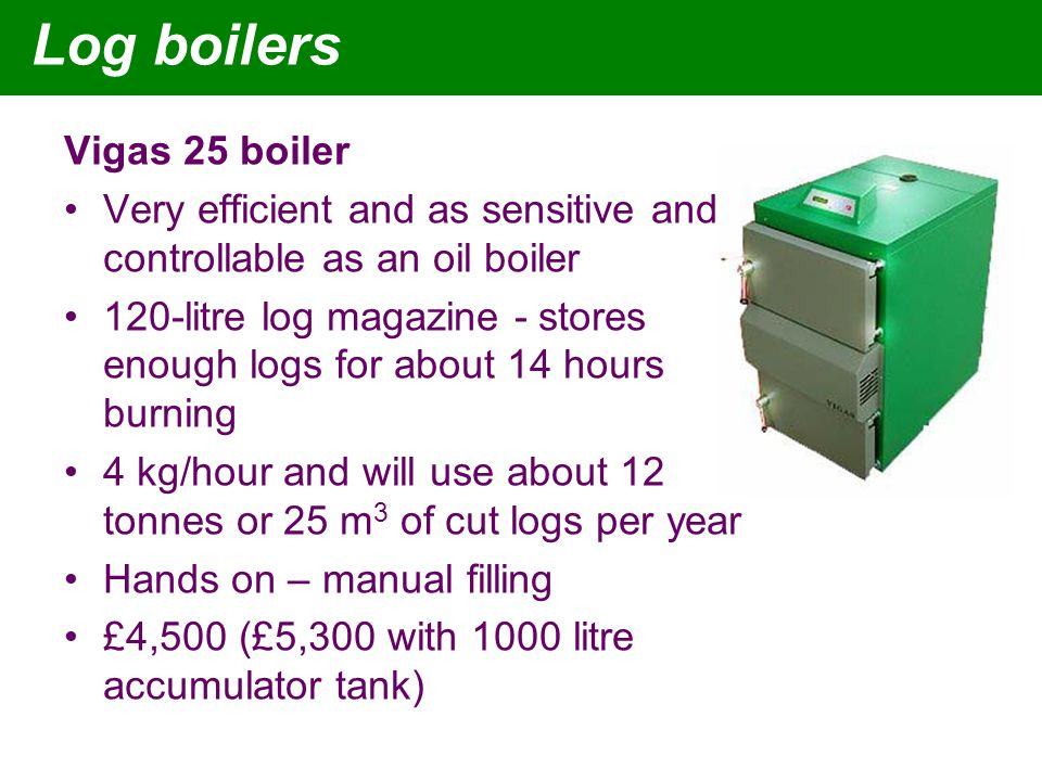 Vigas 25 boiler Very efficient and as sensitive and controllable as an oil boiler 120-litre log magazine - stores enough logs for about 14 hours burning 4 kg/hour and will use about 12 tonnes or 25 m 3 of cut logs per year Hands on – manual filling £4,500 (£5,300 with 1000 litre accumulator tank)