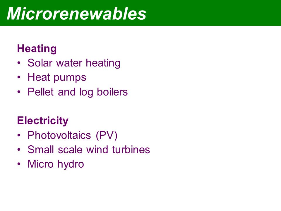 Microrenewables Heating Solar water heating Heat pumps Pellet and log boilers Electricity Photovoltaics (PV) Small scale wind turbines Micro hydro