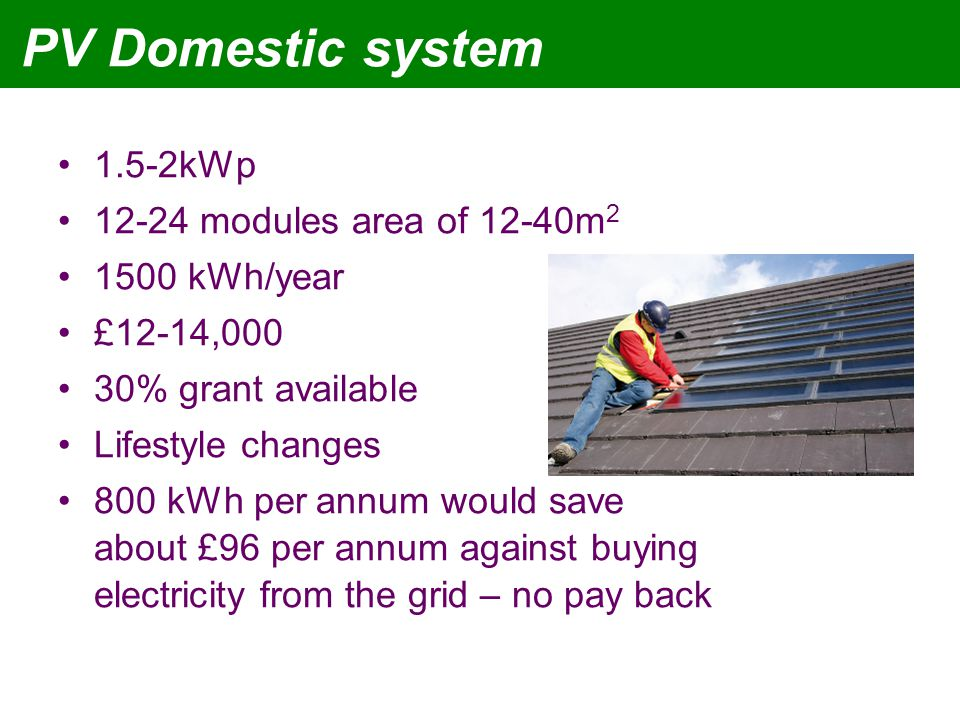 PV Domestic system 1.5-2kWp 12-24 modules area of 12-40m 2 1500 kWh/year £12-14,000 30% grant available Lifestyle changes 800 kWh per annum would save about £96 per annum against buying electricity from the grid – no pay back