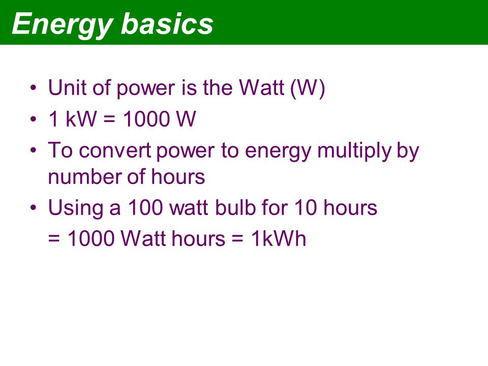 Energy basics Unit of power is the Watt (W) 1 kW = 1000 W To convert power to energy multiply by number of hours Using a 100 watt bulb for 10 hours = 1000 Watt hours = 1kWh