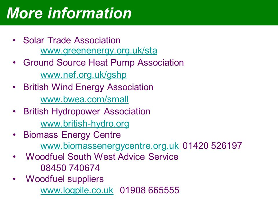 More information Solar Trade Association www.greenenergy.org.uk/sta www.greenenergy.org.uk/sta Ground Source Heat Pump Association www.nef.org.uk/gshp British Wind Energy Association www.bwea.com/small British Hydropower Association www.british-hydro.org Biomass Energy Centre www.biomassenergycentre.org.ukwww.biomassenergycentre.org.uk 01420 526197 Woodfuel South West Advice Service 08450 740674 Woodfuel suppliers www.logpile.co.ukwww.logpile.co.uk 01908 665555