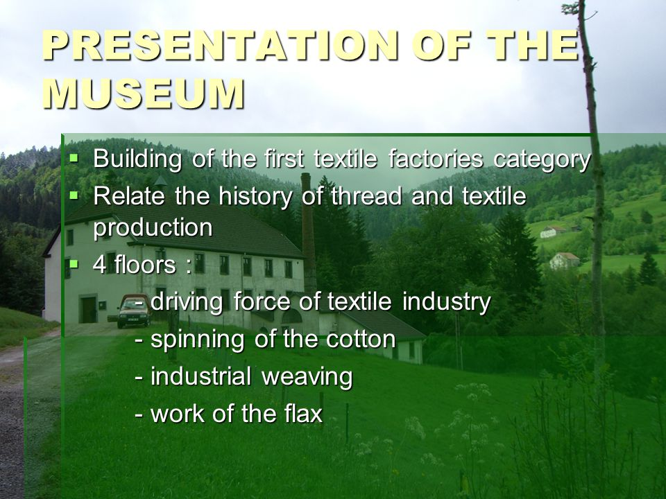 PRESENTATION OF THE MUSEUM Building of the first textile factories category Building of the first textile factories category Relate the history of thread and textile production Relate the history of thread and textile production 4 floors : 4 floors : - driving force of textile industry - spinning of the cotton - industrial weaving - work of the flax