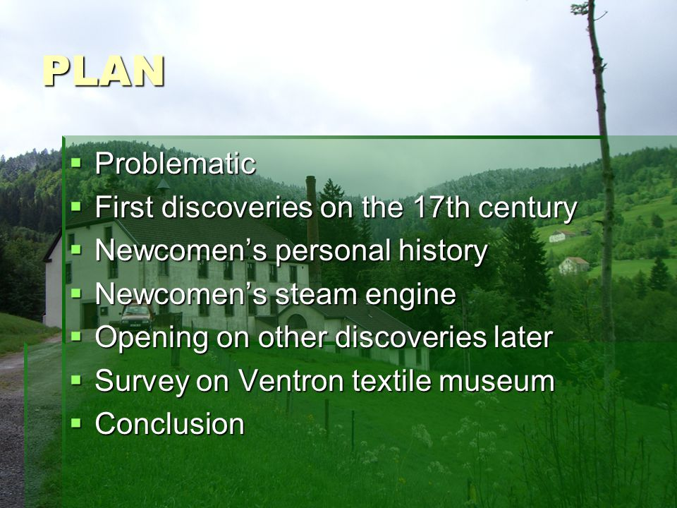 PLAN Problematic Problematic First discoveries on the 17th century First discoveries on the 17th century Newcomens personal history Newcomens personal history Newcomens steam engine Newcomens steam engine Opening on other discoveries later Opening on other discoveries later Survey on Ventron textile museum Survey on Ventron textile museum Conclusion Conclusion