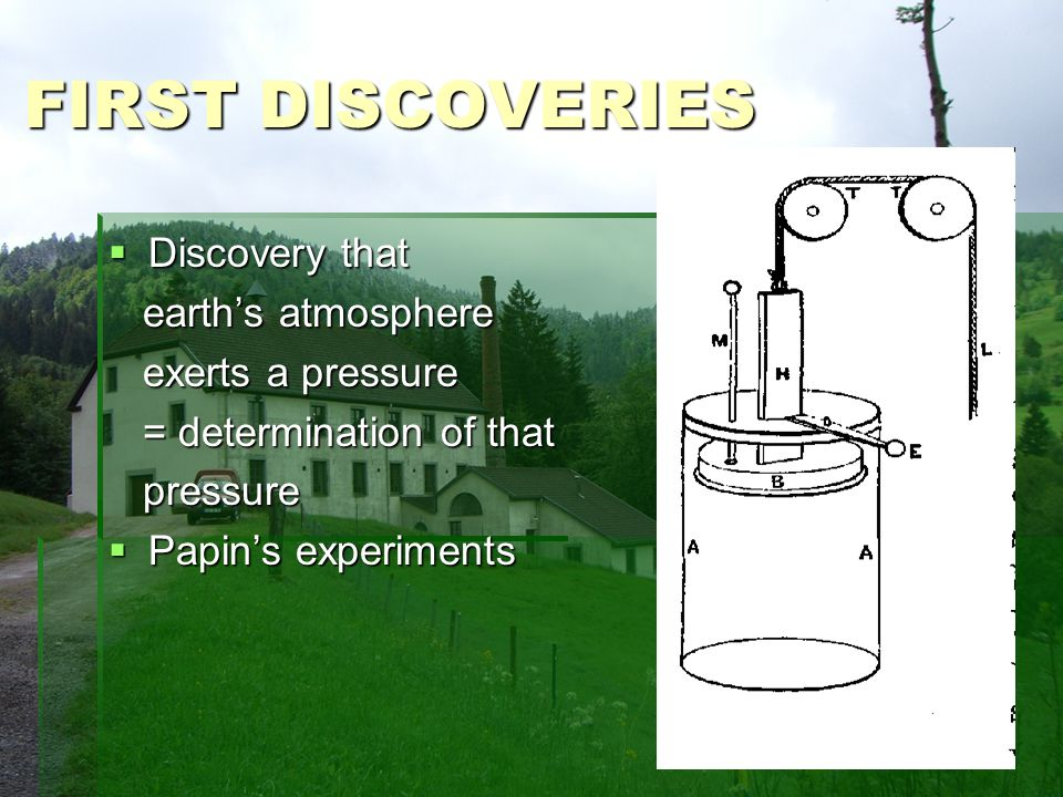 FIRST DISCOVERIES Discovery that Discovery that earths atmosphere earths atmosphere exerts a pressure exerts a pressure = determination of that = determination of that pressure pressure Papins experiments Papins experiments