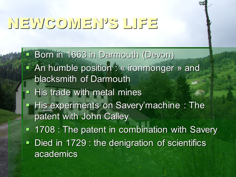 NEWCOMENS LIFE Born in 1663 in Darmouth (Devon) Born in 1663 in Darmouth (Devon) An humble position : « ironmonger » and blacksmith of Darmouth An humble position : « ironmonger » and blacksmith of Darmouth His trade with metal mines His trade with metal mines His experiments on Saverymachine : The patent with John Calley His experiments on Saverymachine : The patent with John Calley 1708 : The patent in combination with Savery 1708 : The patent in combination with Savery Died in 1729 : the denigration of scientifics academics Died in 1729 : the denigration of scientifics academics