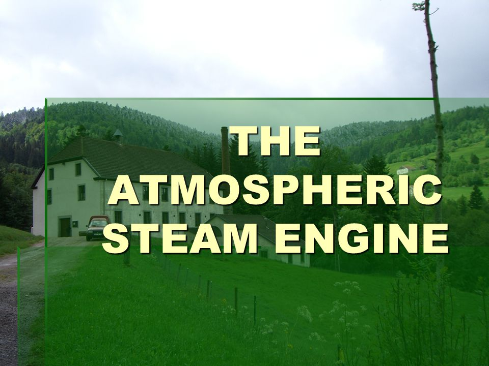 THE ATMOSPHERIC STEAM ENGINE