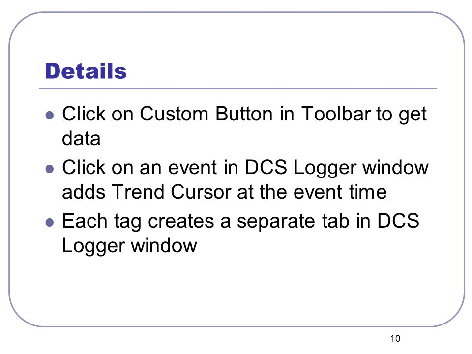 10 Details Click on Custom Button in Toolbar to get data Click on an event in DCS Logger window adds Trend Cursor at the event time Each tag creates a separate tab in DCS Logger window