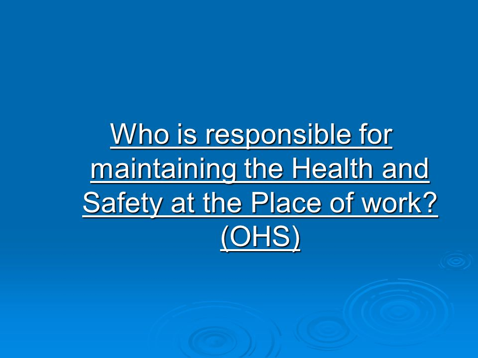 Who is responsible for maintaining the Health and Safety at the Place of work (OHS)