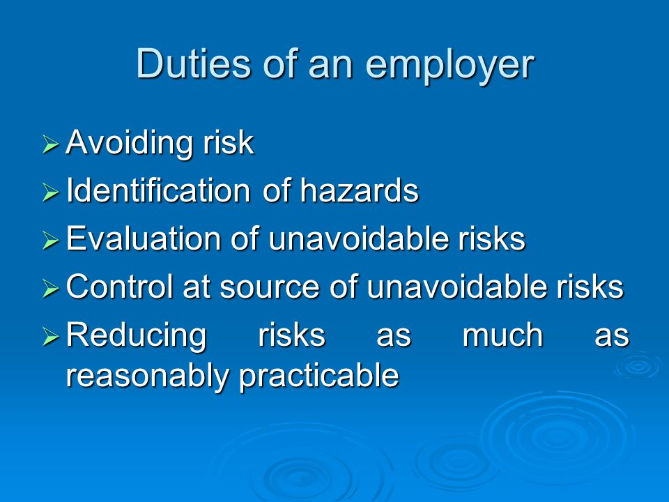Duties of an employer Avoiding risk Avoiding risk Identification of hazards Identification of hazards Evaluation of unavoidable risks Evaluation of unavoidable risks Control at source of unavoidable risks Control at source of unavoidable risks Reducing risks as much as reasonably practicable Reducing risks as much as reasonably practicable