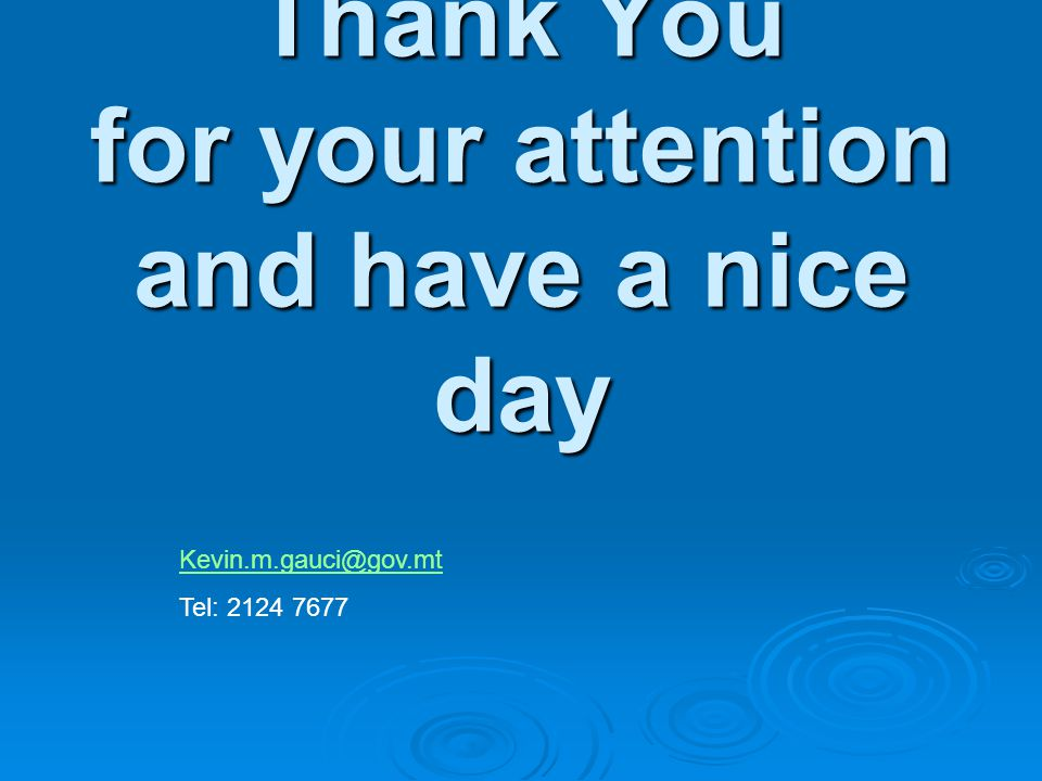 Thank You for your attention and have a nice day Kevin.m.gauci@gov.mt Tel: 2124 7677