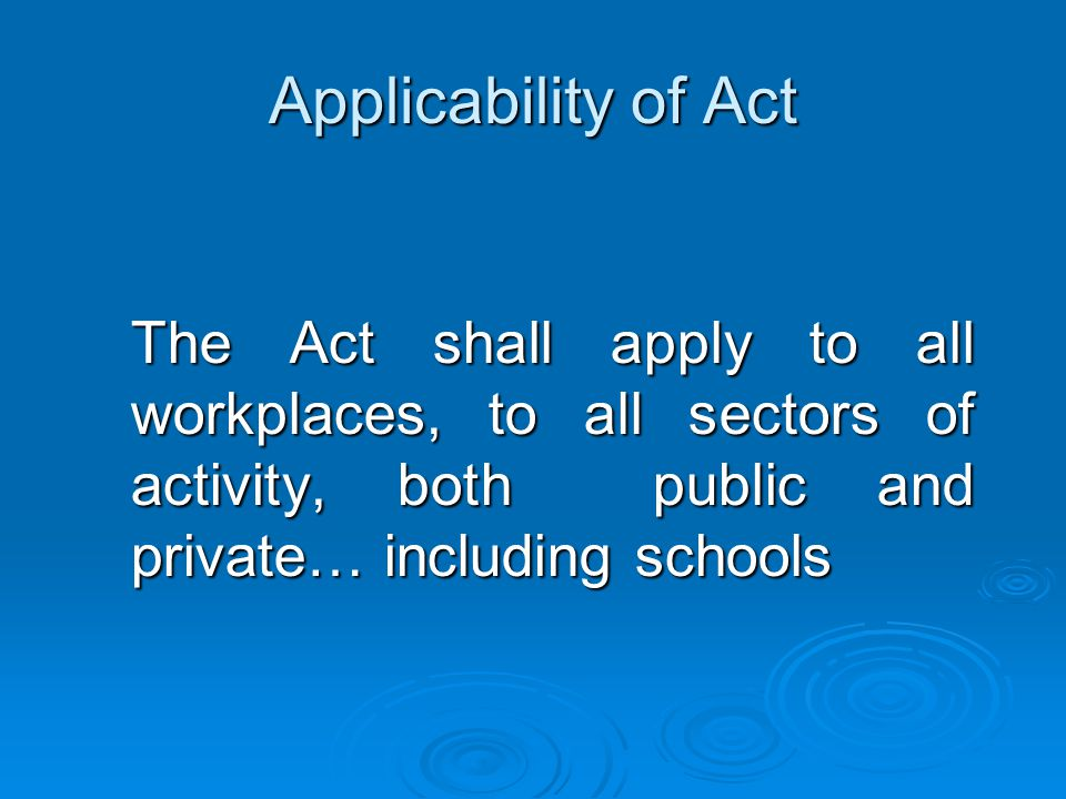 The Act shall apply to all workplaces, to all sectors of activity, both public and private… including schools Applicability of Act