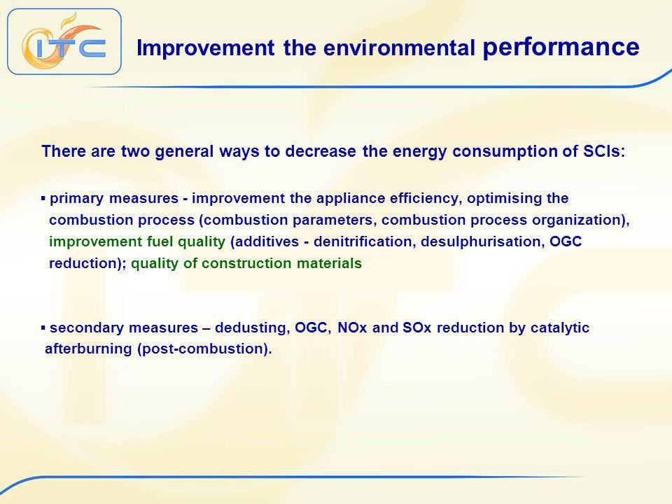 Improvement the environmental performance There are two general ways to decrease the energy consumption of SCIs: primary measures - improvement the appliance efficiency, optimising the combustion process (combustion parameters, combustion process organization), improvement fuel quality (additives - denitrification, desulphurisation, OGC reduction); quality of construction materials secondary measures – dedusting, OGC, NOx and SOx reduction by catalytic afterburning (post-combustion).