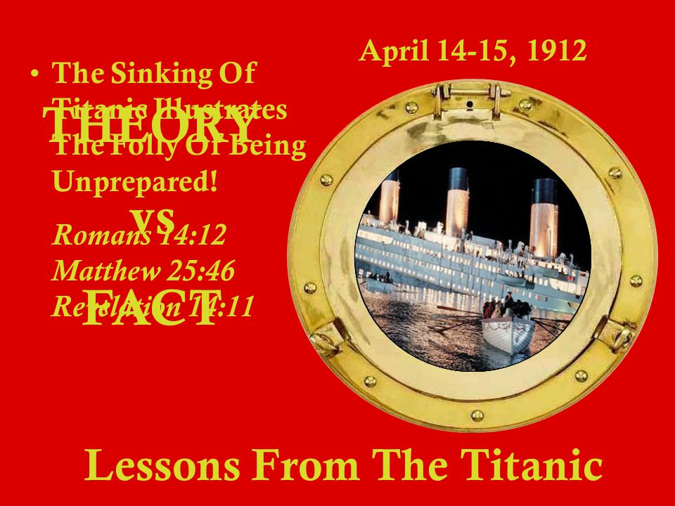 Lessons From The Titanic April 14-15, 1912 THEORY vs FACT T he Sinking Of Titanic Illustrates The Folly Of Being Unprepared.