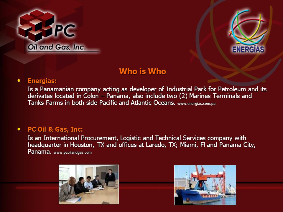 Who is Who Energias: Energias: Is a Panamanian company acting as developer of Industrial Park for Petroleum and its derivates located in Colon – Panama, also include two (2) Marines Terminals and Tanks Farms in both side Pacific and Atlantic Oceans.