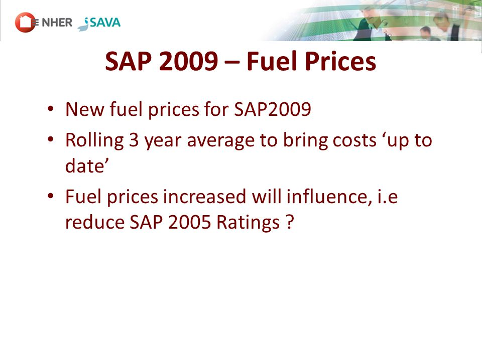 SAP 2009 – Fuel Prices New fuel prices for SAP2009 Rolling 3 year average to bring costs up to date Fuel prices increased will influence, i.e reduce SAP 2005 Ratings