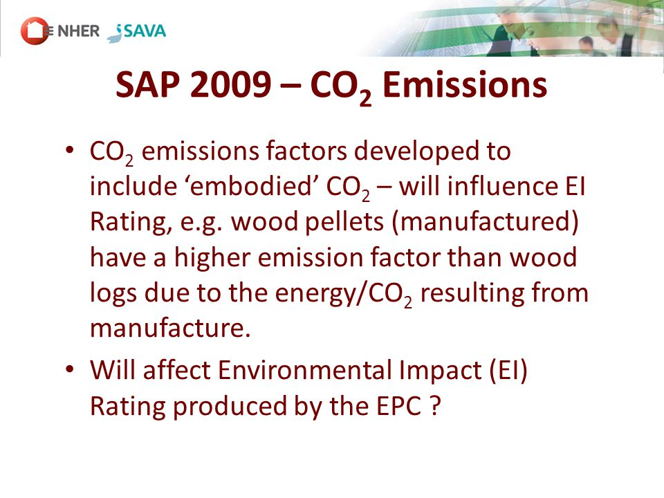 SAP 2009 – CO 2 Emissions CO 2 emissions factors developed to include embodied CO 2 – will influence EI Rating, e.g.
