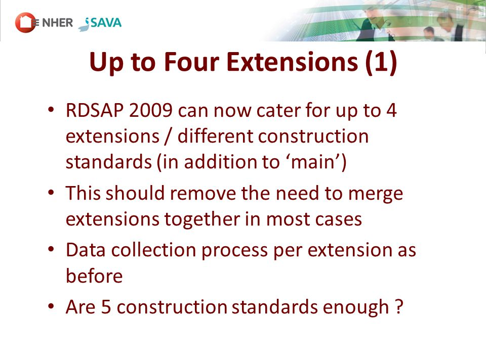 Up to Four Extensions (1) RDSAP 2009 can now cater for up to 4 extensions / different construction standards (in addition to main) This should remove the need to merge extensions together in most cases Data collection process per extension as before Are 5 construction standards enough
