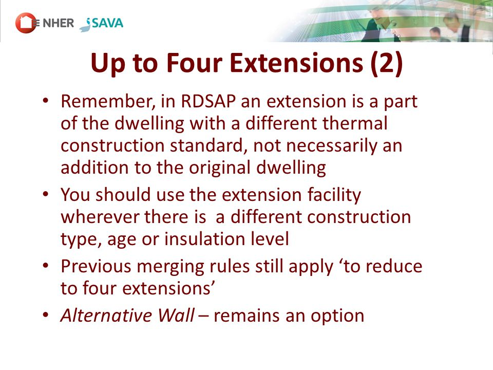 Up to Four Extensions (2) Remember, in RDSAP an extension is a part of the dwelling with a different thermal construction standard, not necessarily an addition to the original dwelling You should use the extension facility wherever there is a different construction type, age or insulation level Previous merging rules still apply to reduce to four extensions Alternative Wall – remains an option