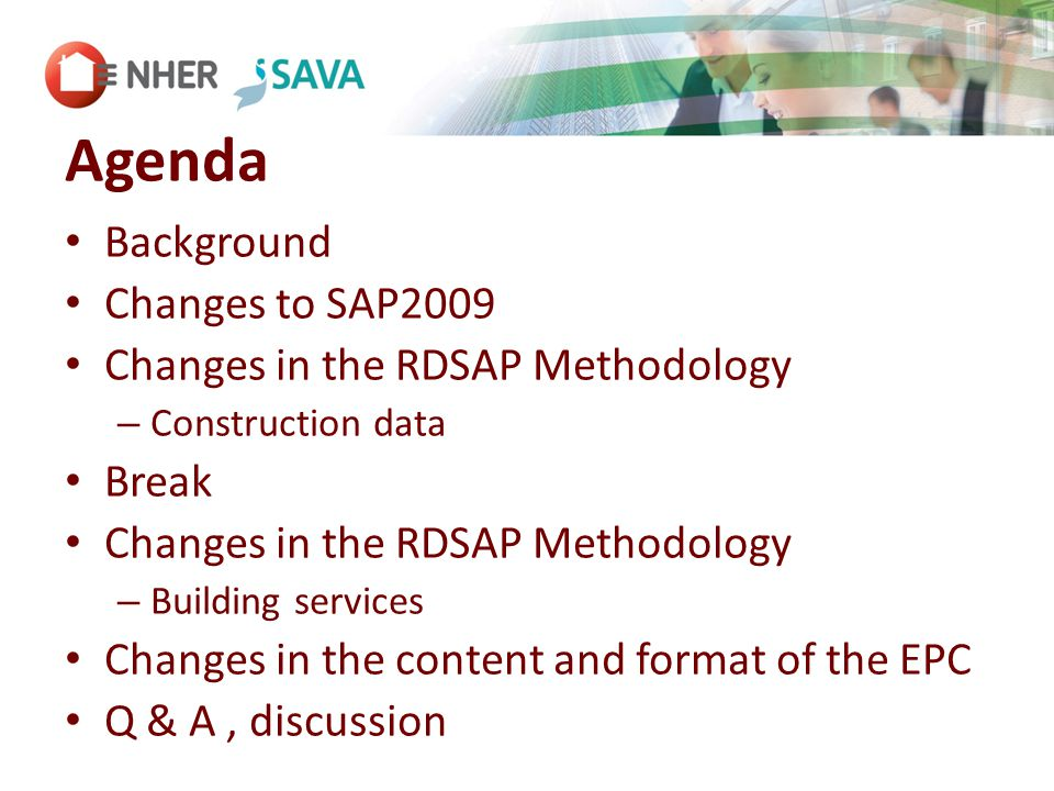 Agenda Background Changes to SAP2009 Changes in the RDSAP Methodology – Construction data Break Changes in the RDSAP Methodology – Building services Changes in the content and format of the EPC Q & A, discussion