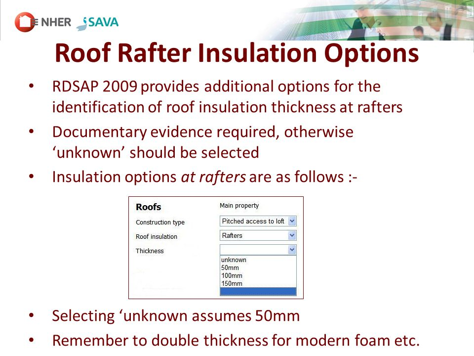Roof Rafter Insulation Options RDSAP 2009 provides additional options for the identification of roof insulation thickness at rafters Documentary evidence required, otherwise unknown should be selected Insulation options at rafters are as follows :- Selecting unknown assumes 50mm Remember to double thickness for modern foam etc.