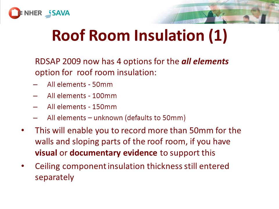 Roof Room Insulation (1) RDSAP 2009 now has 4 options for the all elements option for roof room insulation: – All elements - 50mm – All elements - 100mm – All elements - 150mm – All elements – unknown (defaults to 50mm) This will enable you to record more than 50mm for the walls and sloping parts of the roof room, if you have visual or documentary evidence to support this Ceiling component insulation thickness still entered separately