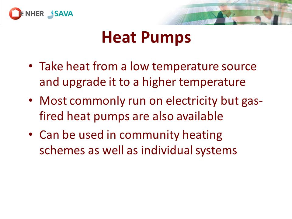 Heat Pumps Take heat from a low temperature source and upgrade it to a higher temperature Most commonly run on electricity but gas- fired heat pumps are also available Can be used in community heating schemes as well as individual systems