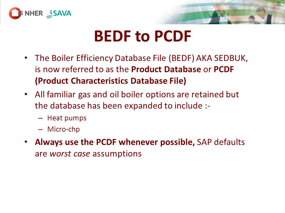 BEDF to PCDF The Boiler Efficiency Database File (BEDF) AKA SEDBUK, is now referred to as the Product Database or PCDF (Product Characteristics Database File) All familiar gas and oil boiler options are retained but the database has been expanded to include :- – Heat pumps – Micro-chp Always use the PCDF whenever possible, SAP defaults are worst case assumptions