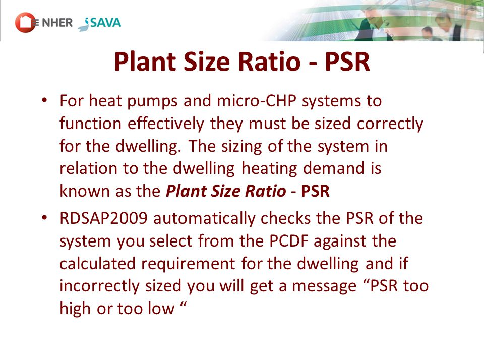 Plant Size Ratio - PSR For heat pumps and micro-CHP systems to function effectively they must be sized correctly for the dwelling.