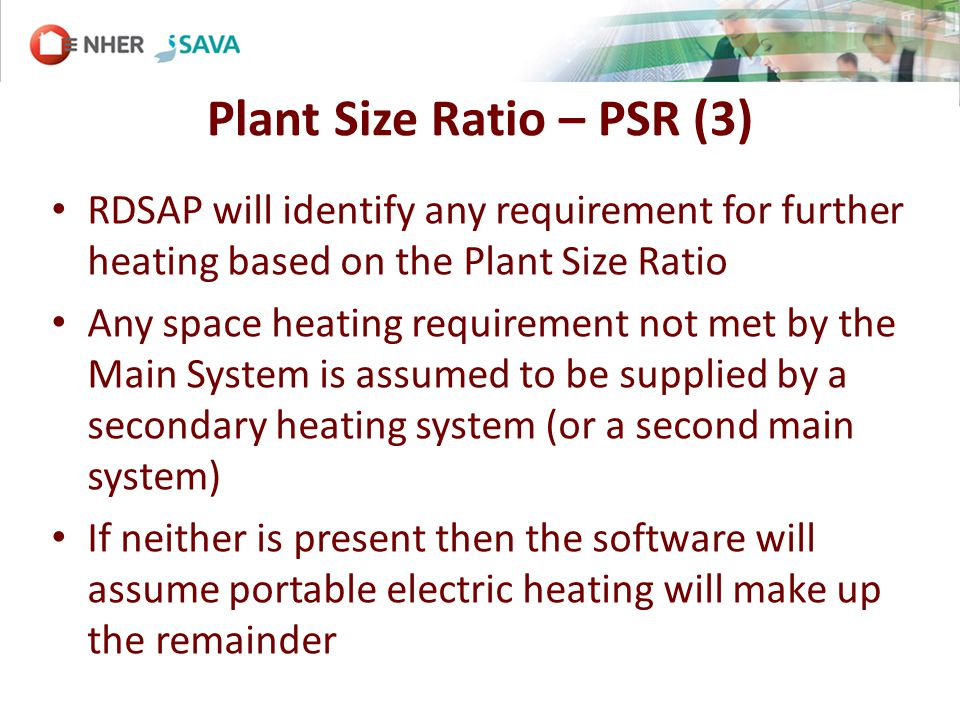 Plant Size Ratio – PSR (3) RDSAP will identify any requirement for further heating based on the Plant Size Ratio Any space heating requirement not met by the Main System is assumed to be supplied by a secondary heating system (or a second main system) If neither is present then the software will assume portable electric heating will make up the remainder
