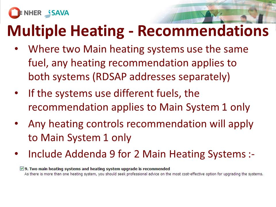Multiple Heating - Recommendations Where two Main heating systems use the same fuel, any heating recommendation applies to both systems (RDSAP addresses separately) If the systems use different fuels, the recommendation applies to Main System 1 only Any heating controls recommendation will apply to Main System 1 only Include Addenda 9 for 2 Main Heating Systems :-