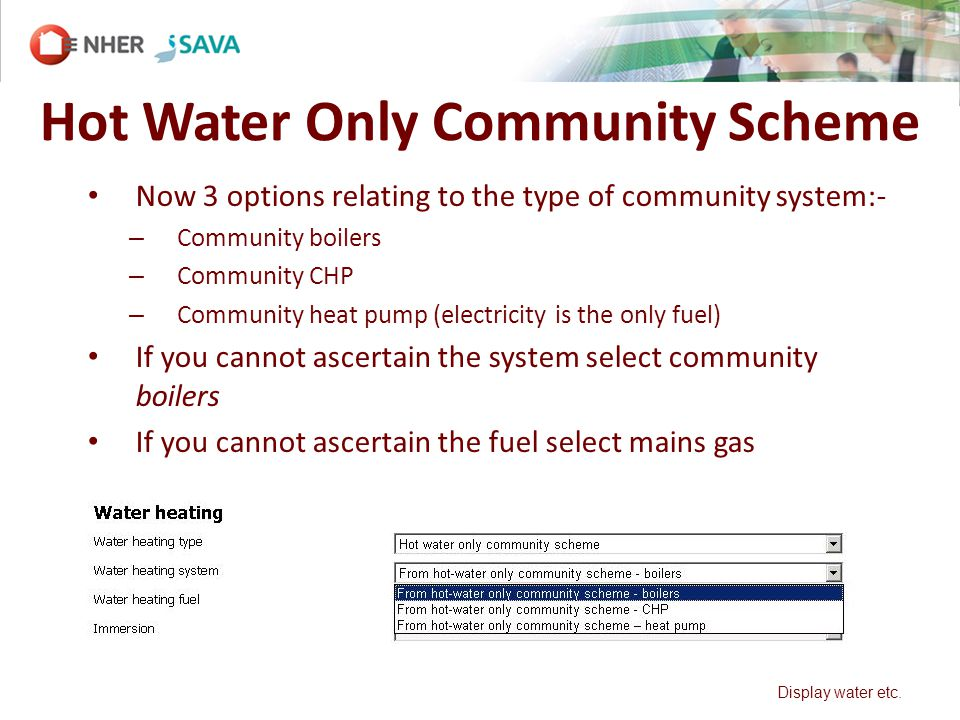 Hot Water Only Community Scheme Now 3 options relating to the type of community system:- – Community boilers – Community CHP – Community heat pump (electricity is the only fuel) If you cannot ascertain the system select community boilers If you cannot ascertain the fuel select mains gas Display water etc.