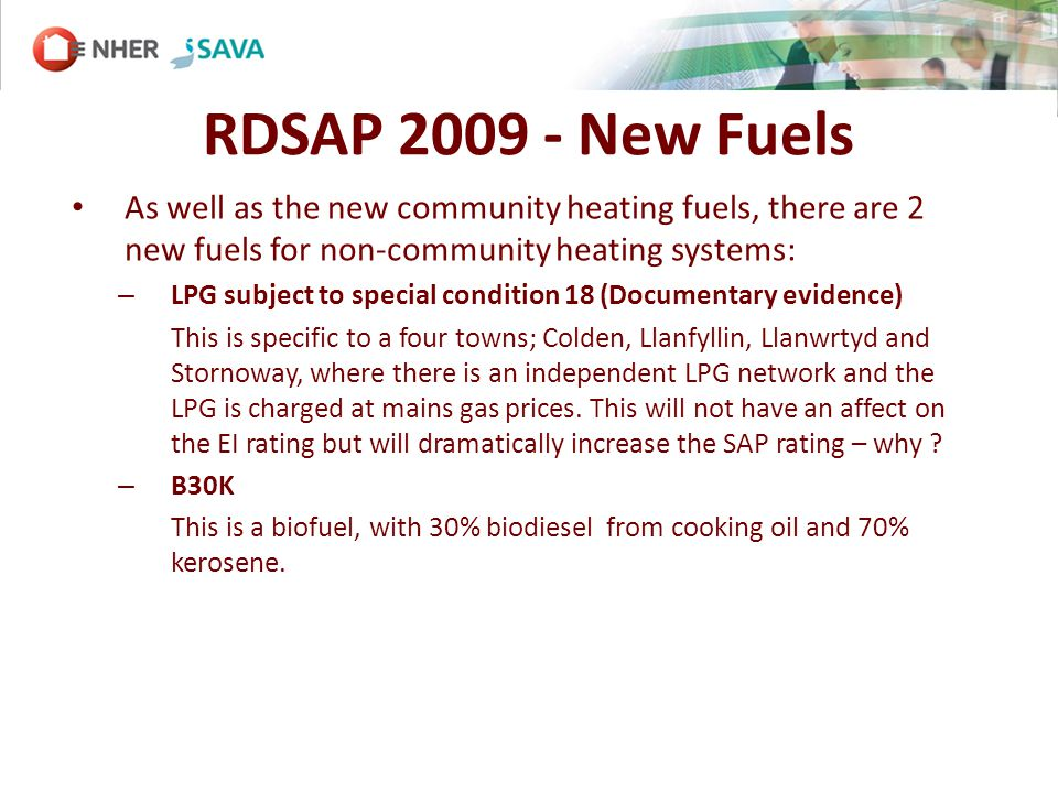 RDSAP 2009 - New Fuels As well as the new community heating fuels, there are 2 new fuels for non-community heating systems: – LPG subject to special condition 18 (Documentary evidence) This is specific to a four towns; Colden, Llanfyllin, Llanwrtyd and Stornoway, where there is an independent LPG network and the LPG is charged at mains gas prices.