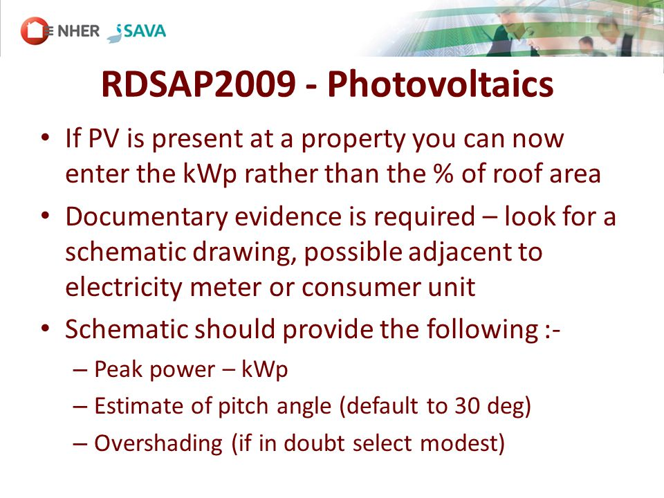 RDSAP2009 - Photovoltaics If PV is present at a property you can now enter the kWp rather than the % of roof area Documentary evidence is required – look for a schematic drawing, possible adjacent to electricity meter or consumer unit Schematic should provide the following :- – Peak power – kWp – Estimate of pitch angle (default to 30 deg) – Overshading (if in doubt select modest)