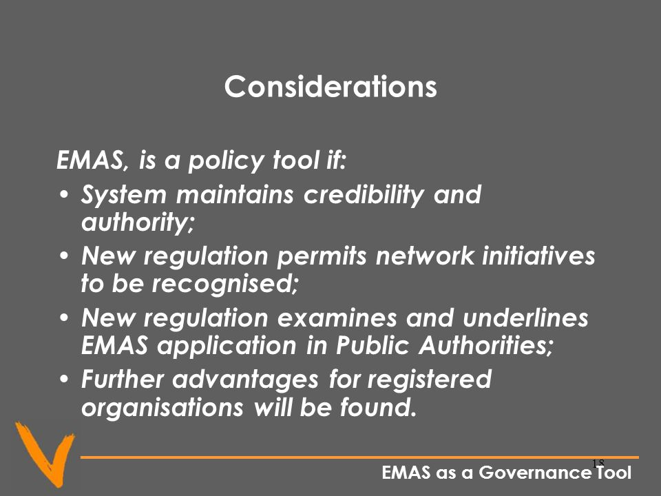 18 Considerations EMAS, is a policy tool if: System maintains credibility and authority; New regulation permits network initiatives to be recognised; New regulation examines and underlines EMAS application in Public Authorities; Further advantages for registered organisations will be found.