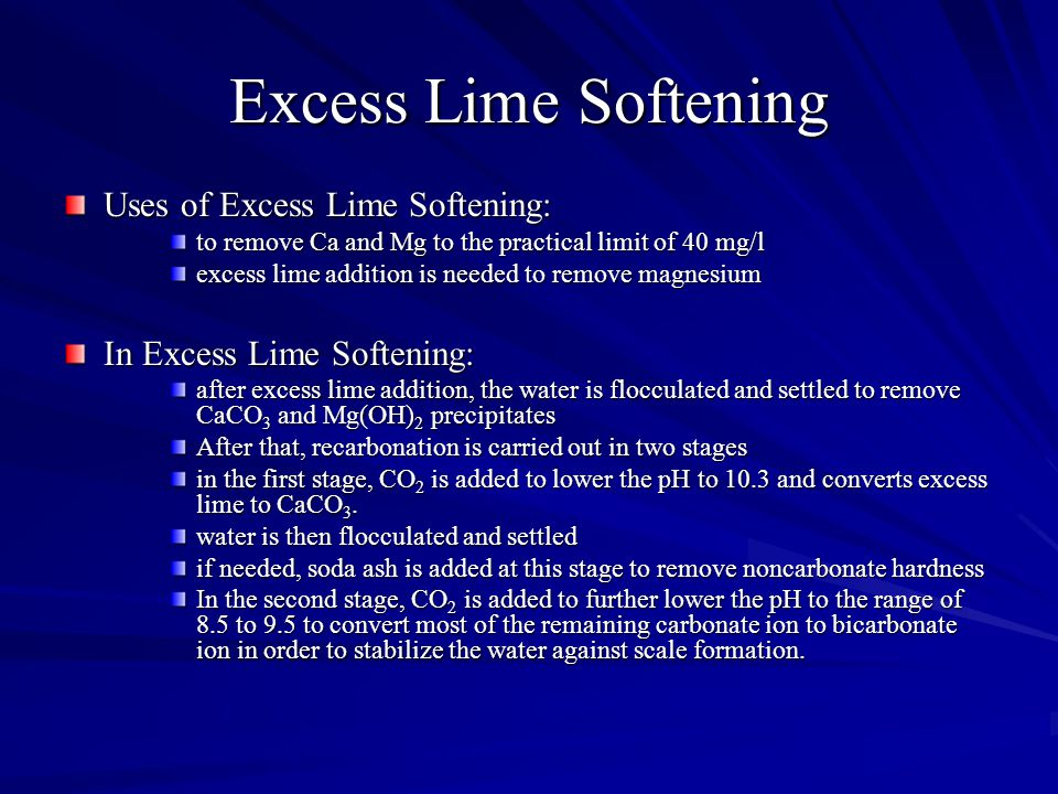 Excess Lime Softening Uses of Excess Lime Softening: to remove Ca and Mg to the practical limit of 40 mg/l excess lime addition is needed to remove magnesium In Excess Lime Softening: after excess lime addition, the water is flocculated and settled to remove CaCO 3 and Mg(OH) 2 precipitates After that, recarbonation is carried out in two stages in the first stage, CO 2 is added to lower the pH to 10.3 and converts excess lime to CaCO 3.