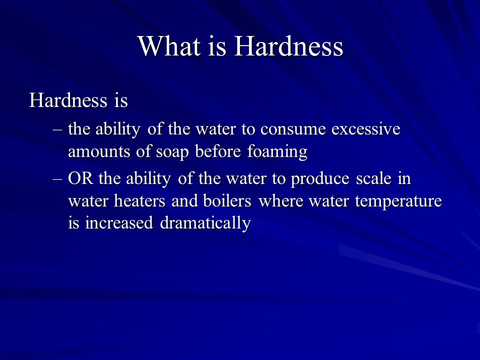 What is Hardness Hardness is –the ability of the water to consume excessive amounts of soap before foaming –OR the ability of the water to produce scale in water heaters and boilers where water temperature is increased dramatically