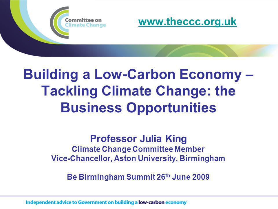 Building a Low-Carbon Economy – Tackling Climate Change: the Business Opportunities Professor Julia King Climate Change Committee Member Vice-Chancellor, Aston University, Birmingham Be Birmingham Summit 26 th June