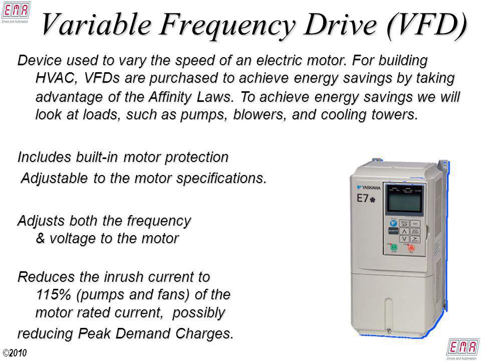 Variable Frequency Drive (VFD) Device used to vary the speed of an electric motor.