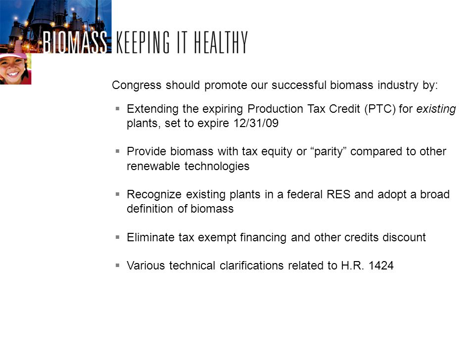 Extending the expiring Production Tax Credit (PTC) for existing plants, set to expire 12/31/09 Provide biomass with tax equity or parity compared to other renewable technologies Recognize existing plants in a federal RES and adopt a broad definition of biomass Eliminate tax exempt financing and other credits discount Various technical clarifications related to H.R.