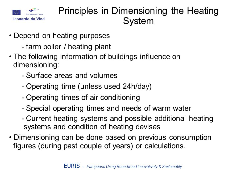 EURIS – Europeans Using Roundwood Innovatively & Sustainably Principles in Dimensioning the Heating System Depend on heating purposes - farm boiler / heating plant The following information of buildings influence on dimensioning: - Surface areas and volumes - Operating time (unless used 24h/day) - Operating times of air conditioning - Special operating times and needs of warm water - Current heating systems and possible additional heating systems and condition of heating devises Dimensioning can be done based on previous consumption figures (during past couple of years) or calculations.