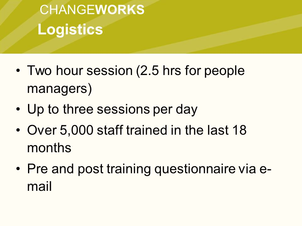 CHANGEWORKS Two hour session (2.5 hrs for people managers) Up to three sessions per day Over 5,000 staff trained in the last 18 months Pre and post training questionnaire via e- mail Logistics