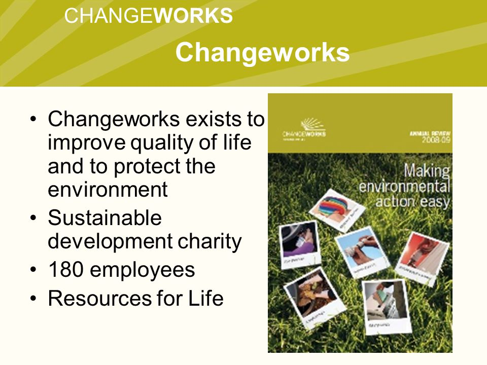 CHANGEWORKS Changeworks Changeworks exists to improve quality of life and to protect the environment Sustainable development charity 180 employees Resources for Life
