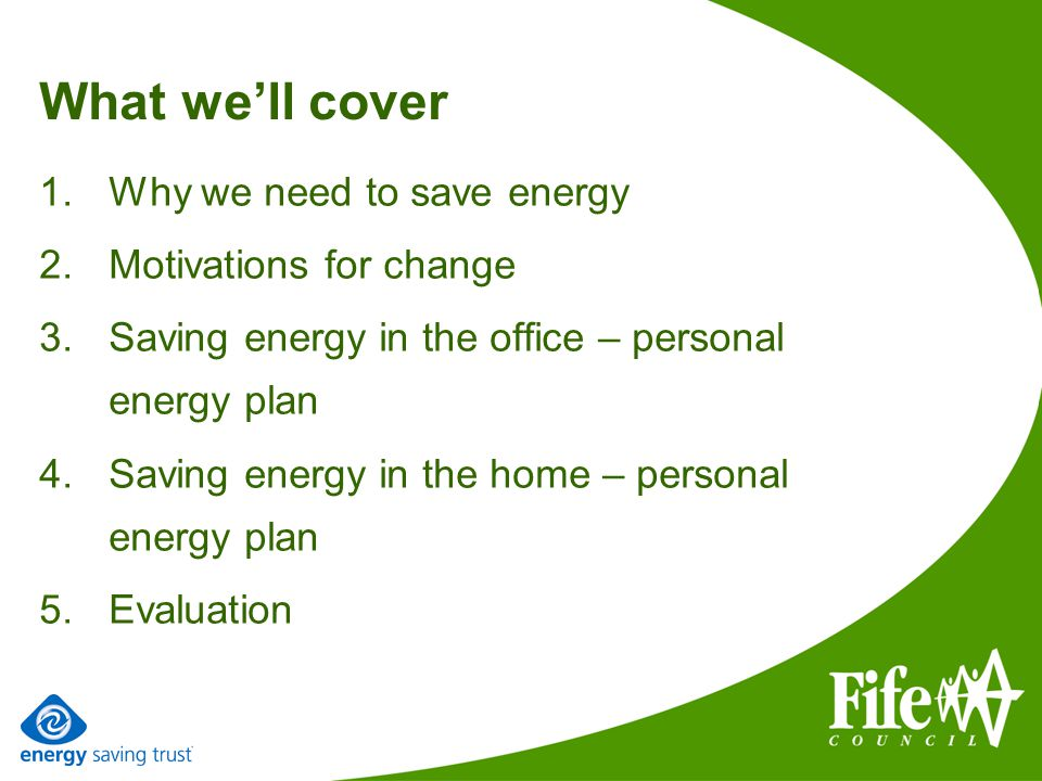 What well cover 1.Why we need to save energy 2.Motivations for change 3.Saving energy in the office – personal energy plan 4.Saving energy in the home – personal energy plan 5.Evaluation