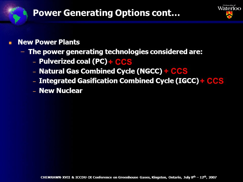 Power Generating Options cont… n New Power Plants –The power generating technologies considered are: – Pulverized coal (PC) – Natural Gas Combined Cycle (NGCC) – Integrated Gasification Combined Cycle (IGCC) – New Nuclear + CCS CHEMRAWN-XVII & ICCDU-IX Conference on Greenhouse Gases, Kingston, Ontario, July 8 th – 12 th, 2007