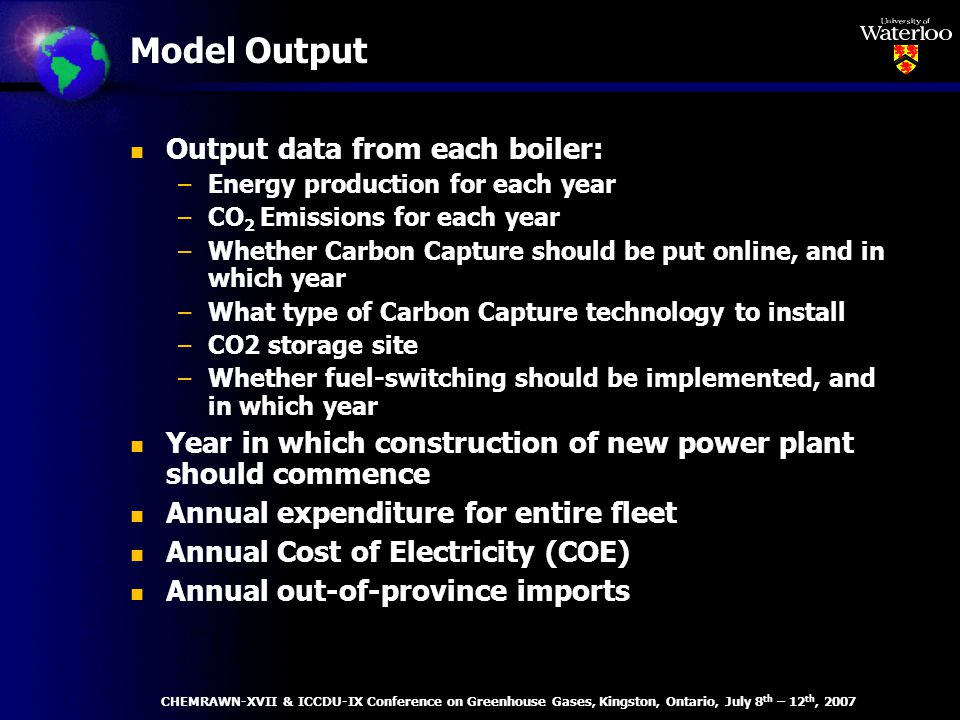 Model Output n Output data from each boiler: –Energy production for each year –CO 2 Emissions for each year –Whether Carbon Capture should be put online, and in which year –What type of Carbon Capture technology to install –CO2 storage site –Whether fuel-switching should be implemented, and in which year n Year in which construction of new power plant should commence n Annual expenditure for entire fleet n Annual Cost of Electricity (COE) n Annual out-of-province imports CHEMRAWN-XVII & ICCDU-IX Conference on Greenhouse Gases, Kingston, Ontario, July 8 th – 12 th, 2007