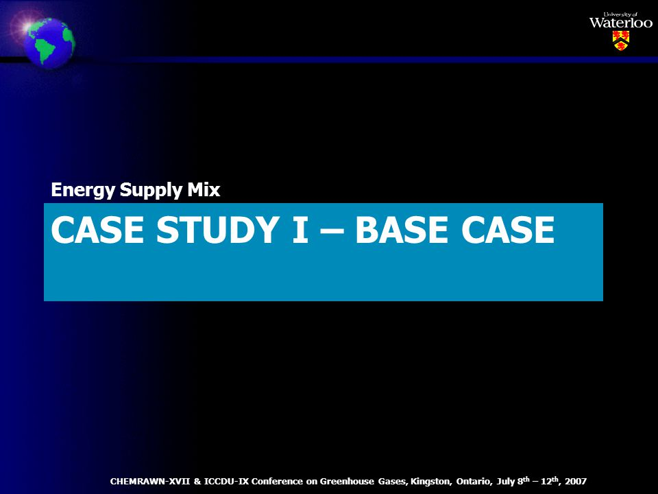CASE STUDY I – BASE CASE Energy Supply Mix CHEMRAWN-XVII & ICCDU-IX Conference on Greenhouse Gases, Kingston, Ontario, July 8 th – 12 th, 2007