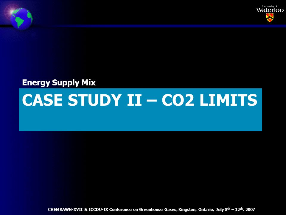 CASE STUDY II – CO2 LIMITS Energy Supply Mix CHEMRAWN-XVII & ICCDU-IX Conference on Greenhouse Gases, Kingston, Ontario, July 8 th – 12 th, 2007