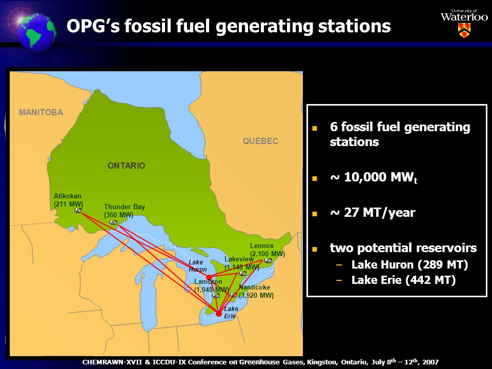 OPGs fossil fuel generating stations Lennox (2,100 MW) Thunder Bay (360 MW) Atikokan (211 MW) ONTARIO QUEBEC MANITOBA Lake Huron Lakeview (1,148 MW) Lambton (1,948 MW) Nanticoke (3,920 MW) Lake Erie n 6 fossil fuel generating stations n ~ 10,000 MW t n ~ 27 MT/year n two potential reservoirs –Lake Huron (289 MT) –Lake Erie (442 MT) CHEMRAWN-XVII & ICCDU-IX Conference on Greenhouse Gases, Kingston, Ontario, July 8 th – 12 th, 2007