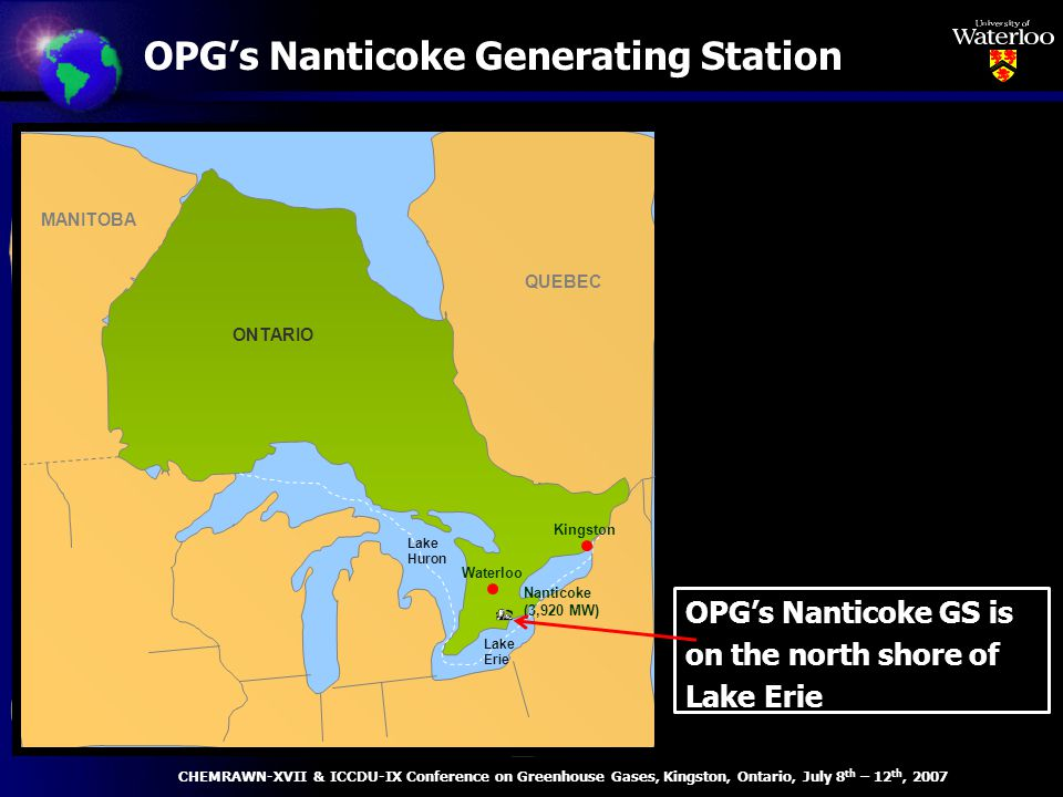 OPGs Nanticoke Generating Station ONTARIO QUEBEC MANITOBA Lake Huron Nanticoke (3,920 MW) Lake Erie OPGs Nanticoke GS is on the north shore of Lake Erie Waterloo Kingston CHEMRAWN-XVII & ICCDU-IX Conference on Greenhouse Gases, Kingston, Ontario, July 8 th – 12 th, 2007