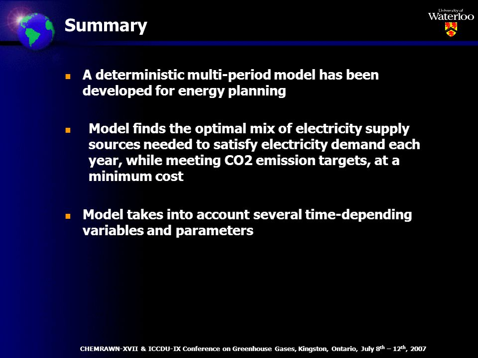Summary n A deterministic multi-period model has been developed for energy planning n Model finds the optimal mix of electricity supply sources needed to satisfy electricity demand each year, while meeting CO2 emission targets, at a minimum cost n Model takes into account several time-depending variables and parameters CHEMRAWN-XVII & ICCDU-IX Conference on Greenhouse Gases, Kingston, Ontario, July 8 th – 12 th, 2007